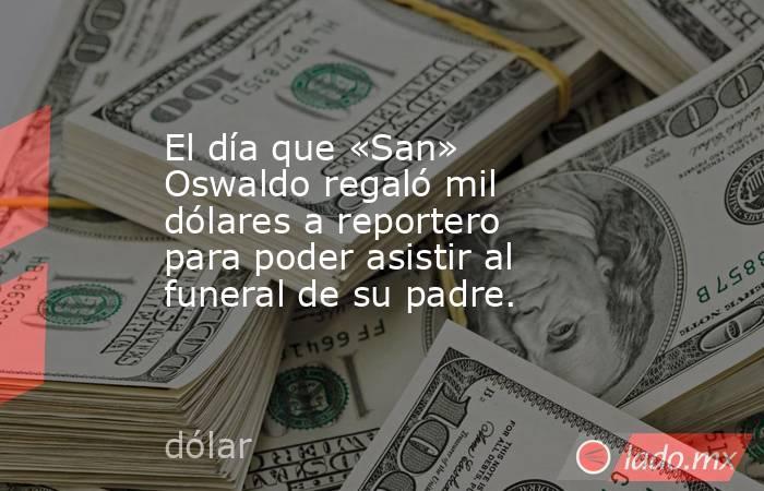El día que «San» Oswaldo regaló mil dólares a reportero para poder asistir al funeral de su padre.. Noticias en tiempo real