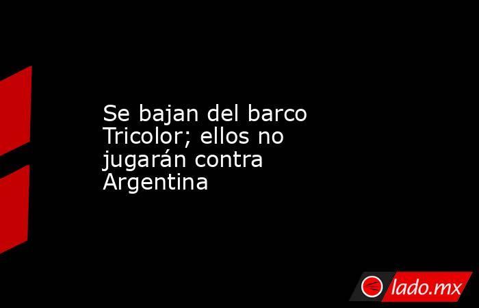 Se bajan del barco Tricolor; ellos no jugarán contra Argentina. Noticias en tiempo real