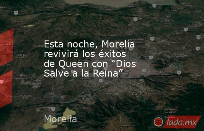 """Esta noche, Morelia revivirá los éxitos de Queen con """"Dios Salve a la Reina"""". Noticias en tiempo real"""