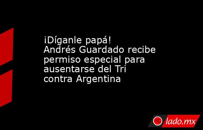 ¡Díganle papá! Andrés Guardado recibe permiso especial para ausentarse del Tri contra Argentina. Noticias en tiempo real