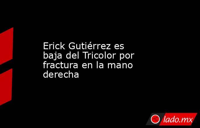 Erick Gutiérrez es baja del Tricolor por fractura en la mano derecha. Noticias en tiempo real
