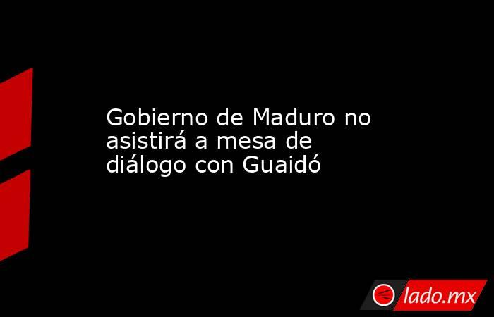 Gobierno de Maduro no asistirá a mesa de diálogo con Guaidó. Noticias en tiempo real