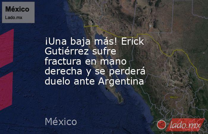 ¡Una baja más! Erick Gutiérrez sufre fractura en mano derecha y se perderá duelo ante Argentina. Noticias en tiempo real