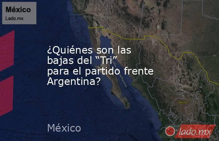 """¿Quiénes son las bajas del """"Tri"""" para el partido frente Argentina?. Noticias en tiempo real"""