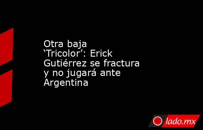 Otra baja 'Tricolor': Erick Gutiérrez se fractura y no jugará ante Argentina. Noticias en tiempo real
