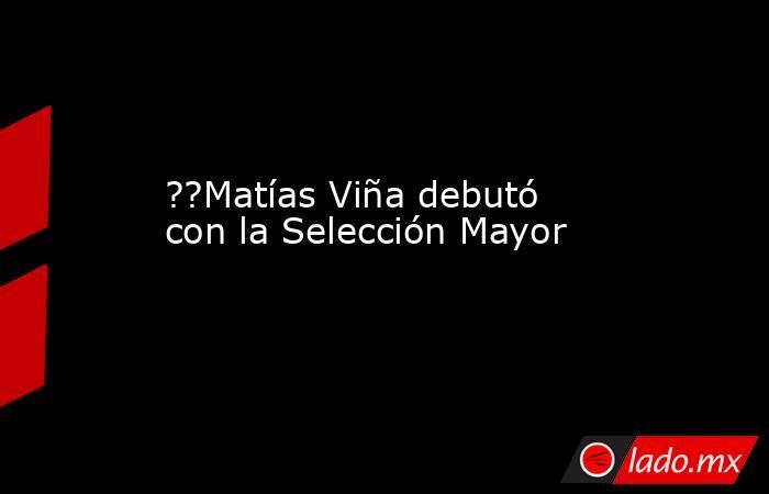 ??Matías Viña debutó con la Selección Mayor. Noticias en tiempo real