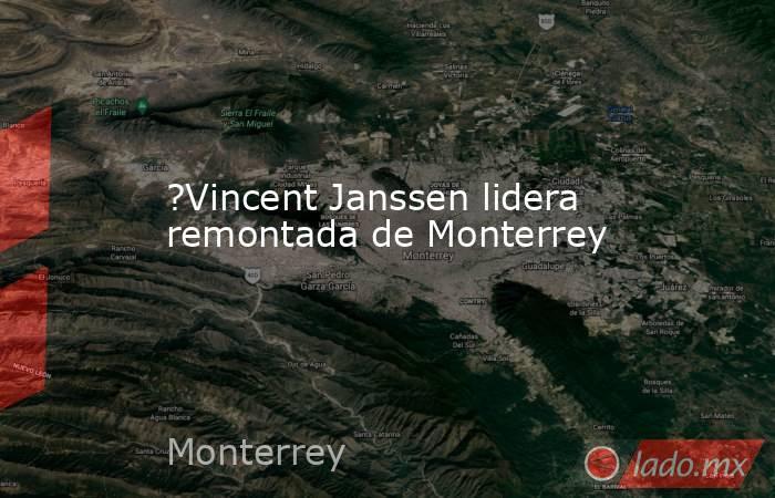?Vincent Janssen lidera remontada de Monterrey. Noticias en tiempo real