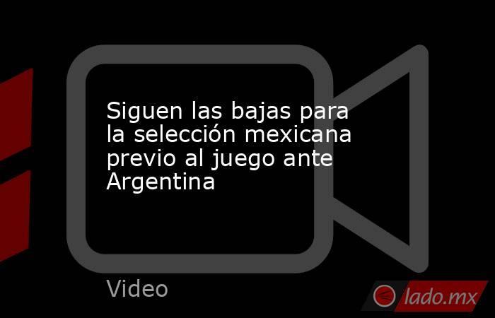 Siguen las bajas para la selección mexicana previo al juego ante Argentina. Noticias en tiempo real