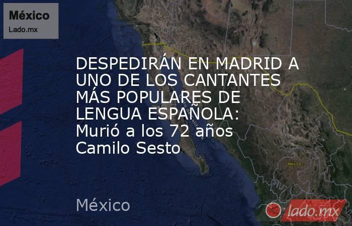 DESPEDIRÁN EN MADRID A UNO DE LOS CANTANTES MÁS POPULARES DE LENGUA ESPAÑOLA: Murió a los 72 años Camilo Sesto. Noticias en tiempo real