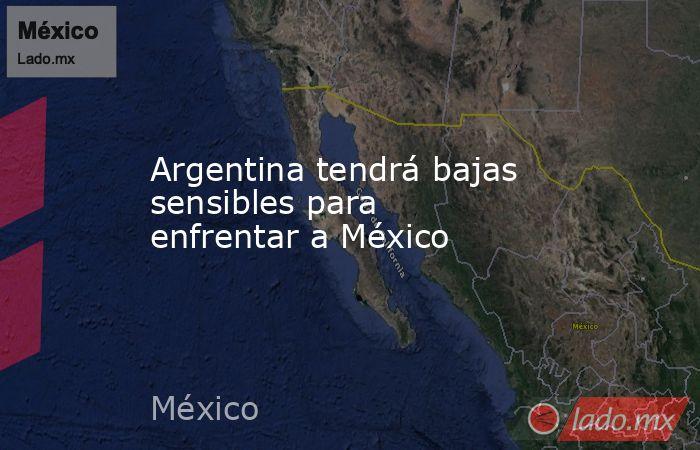 Argentina tendrá bajas sensibles para enfrentar a México. Noticias en tiempo real
