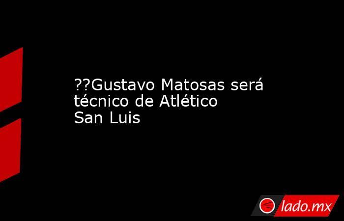 ??Gustavo Matosas será técnico de Atlético San Luis. Noticias en tiempo real