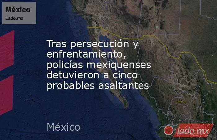 Tras persecución y enfrentamiento, policías mexiquenses detuvieron a cinco probables asaltantes. Noticias en tiempo real