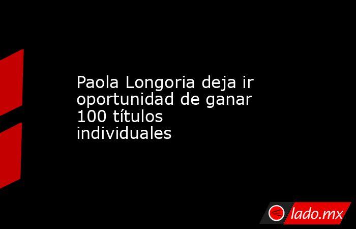 Paola Longoria deja ir oportunidad de ganar 100 títulos individuales. Noticias en tiempo real