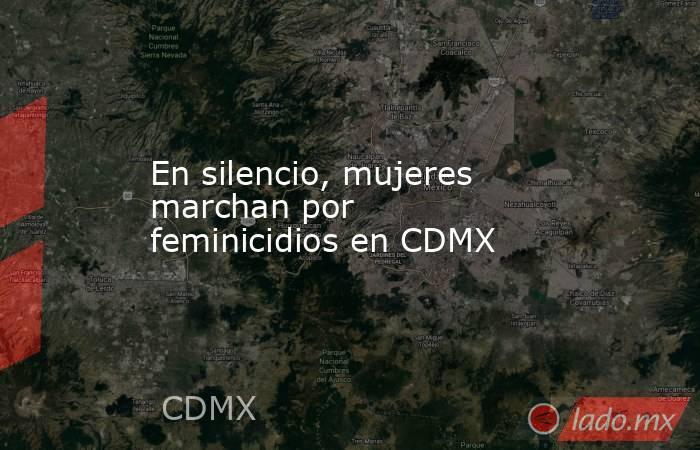 En silencio, mujeres marchan por feminicidios en CDMX. Noticias en tiempo real