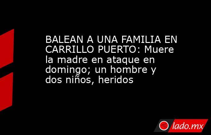 BALEAN A UNA FAMILIA EN CARRILLO PUERTO: Muere la madre en ataque en domingo; un hombre y dos niños, heridos. Noticias en tiempo real