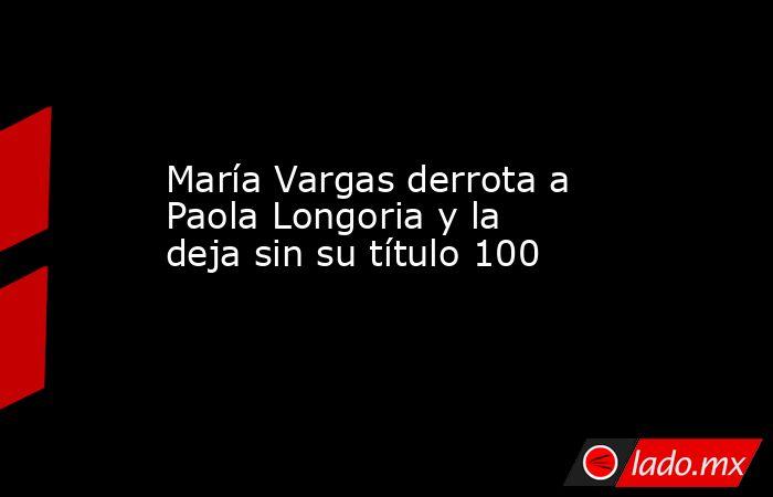 María Vargas derrota a Paola Longoria y la deja sin su título 100. Noticias en tiempo real