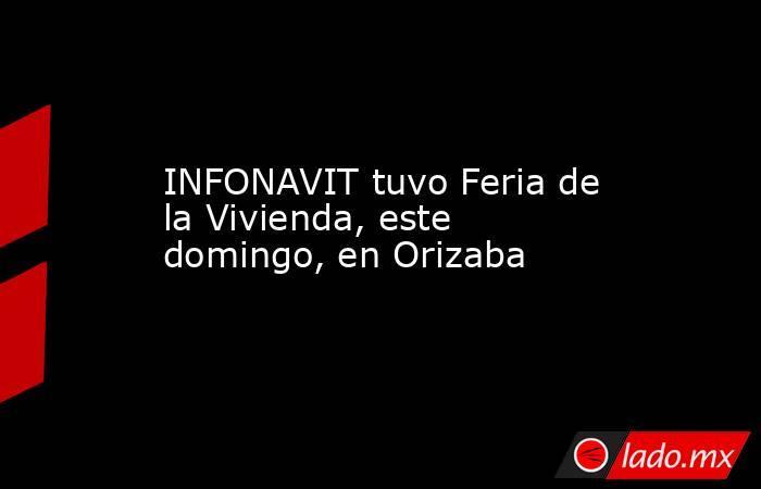 INFONAVIT tuvo Feria de la Vivienda, este domingo, en Orizaba. Noticias en tiempo real