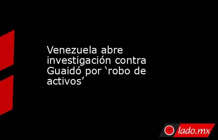 Venezuela abre investigación contra Guaidó por 'robo de activos'. Noticias en tiempo real