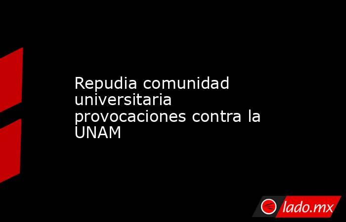 Repudia comunidad universitaria provocaciones contra la UNAM. Noticias en tiempo real