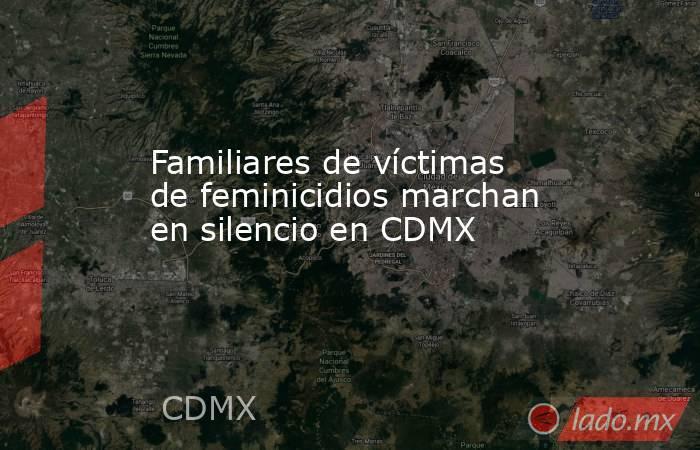 Familiares de víctimas de feminicidios marchan en silencio en CDMX. Noticias en tiempo real