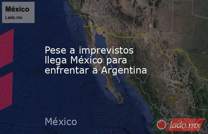 Pese a imprevistos llega México para enfrentar a Argentina. Noticias en tiempo real