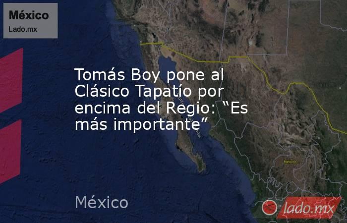 """Tomás Boy pone al Clásico Tapatío por encima del Regio: """"Es más importante"""". Noticias en tiempo real"""