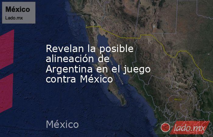 Revelan la posible alineación de Argentina en el juego contra México . Noticias en tiempo real