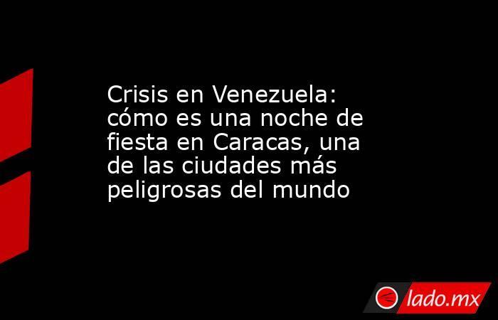 Crisis en Venezuela: cómo es una noche de fiesta en Caracas, una de las ciudades más peligrosas del mundo. Noticias en tiempo real