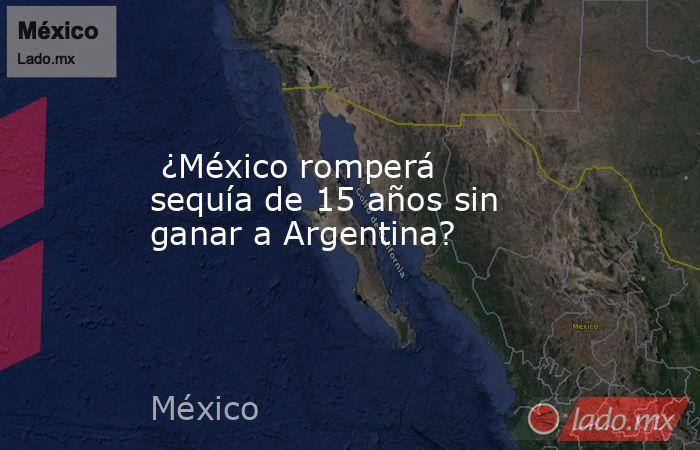 ¿México romperá sequía de 15 años sin ganar a Argentina?. Noticias en tiempo real