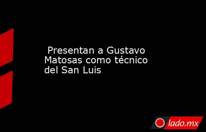 Presentan a Gustavo Matosas como técnico del San Luis. Noticias en tiempo real