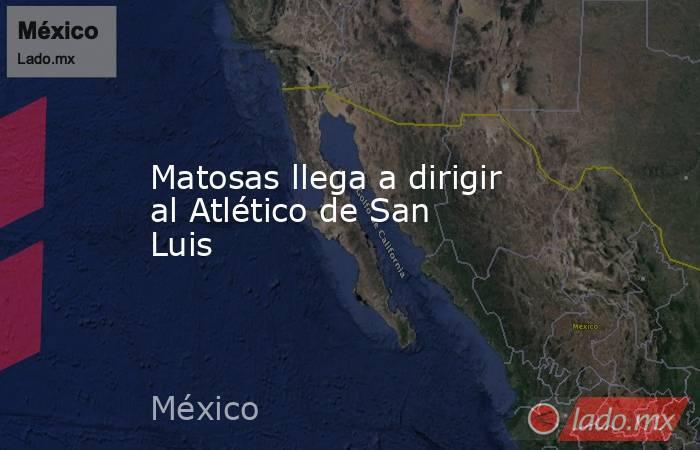 Matosas llega a dirigir al Atlético de San Luis. Noticias en tiempo real