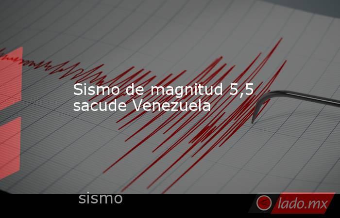 Sismo de magnitud 5,5 sacude Venezuela. Noticias en tiempo real