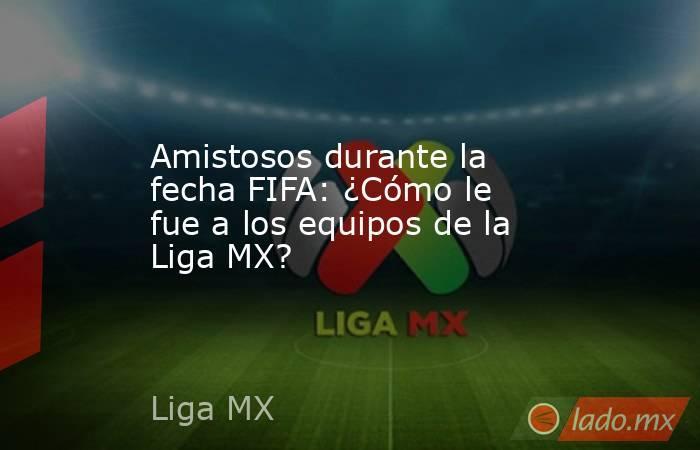 Amistosos durante la fecha FIFA: ¿Cómo le fue a los equipos de la Liga MX?. Noticias en tiempo real