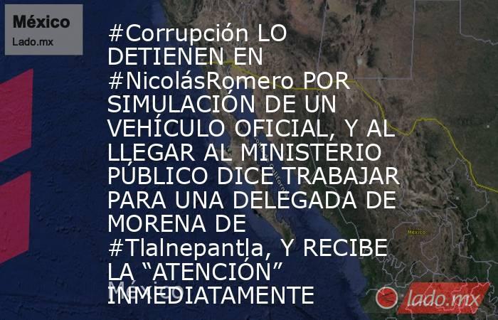 """#Corrupción LO DETIENEN EN #NicolásRomero POR SIMULACIÓN DE UN VEHÍCULO OFICIAL, Y AL LLEGAR AL MINISTERIO PÚBLICO DICE TRABAJAR PARA UNA DELEGADA DE MORENA DE #Tlalnepantla, Y RECIBE LA """"ATENCIÓN"""" INMEDIATAMENTE. Noticias en tiempo real"""