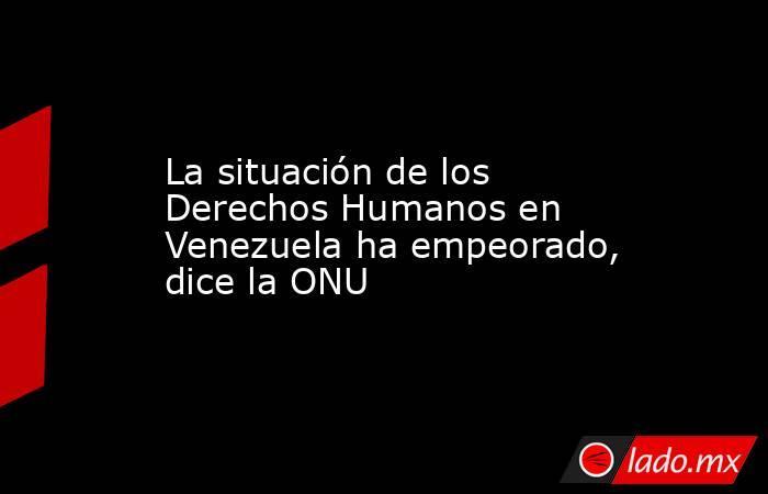 La situación de los Derechos Humanos en Venezuela ha empeorado, dice la ONU. Noticias en tiempo real
