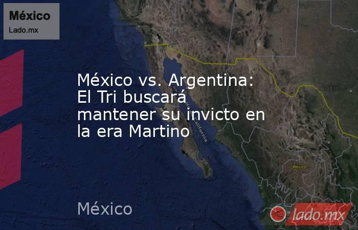México vs. Argentina: El Tri buscará mantener su invicto en la era Martino. Noticias en tiempo real