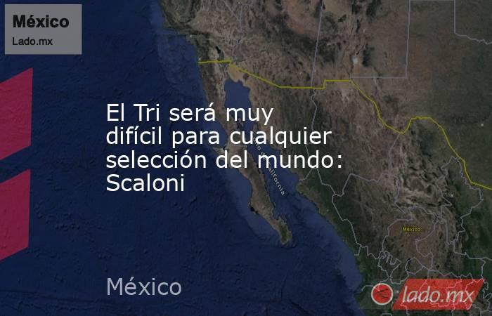 El Tri será muy difícil para cualquier selección del mundo: Scaloni. Noticias en tiempo real