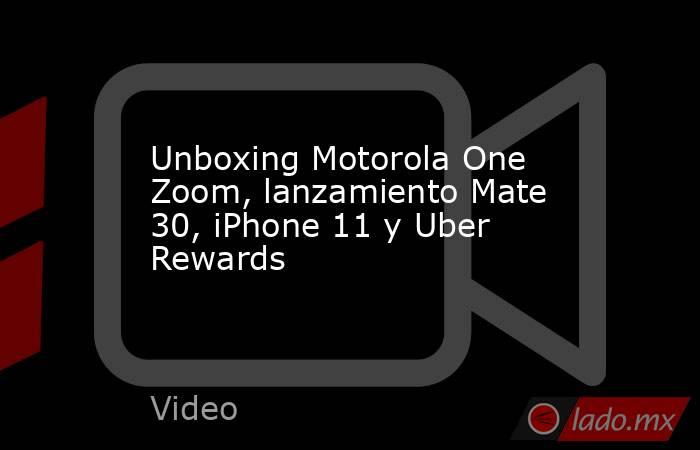 Unboxing Motorola One Zoom, lanzamiento Mate 30, iPhone 11 y Uber Rewards. Noticias en tiempo real