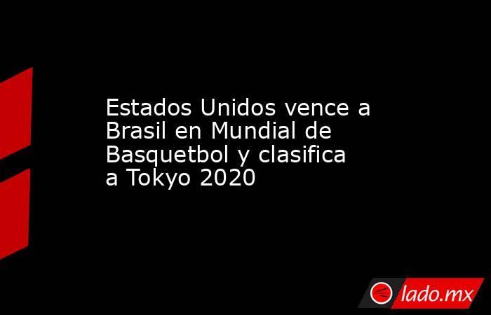 Estados Unidos vence a Brasil en Mundial de Basquetbol y clasifica a Tokyo 2020. Noticias en tiempo real