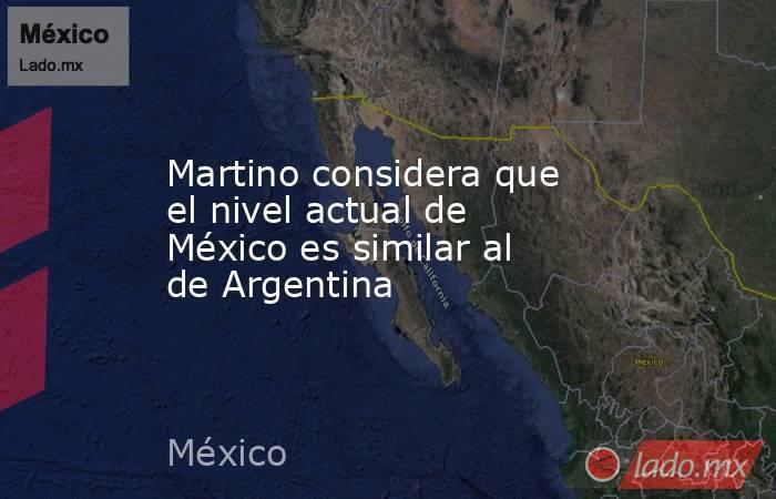 Martino considera que el nivel actual de México es similar al de Argentina. Noticias en tiempo real