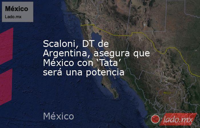 Scaloni, DT de Argentina, asegura que México con 'Tata' será una potencia. Noticias en tiempo real