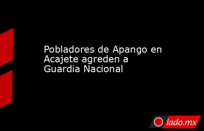 Pobladores de Apango en Acajete agreden a Guardia Nacional. Noticias en tiempo real