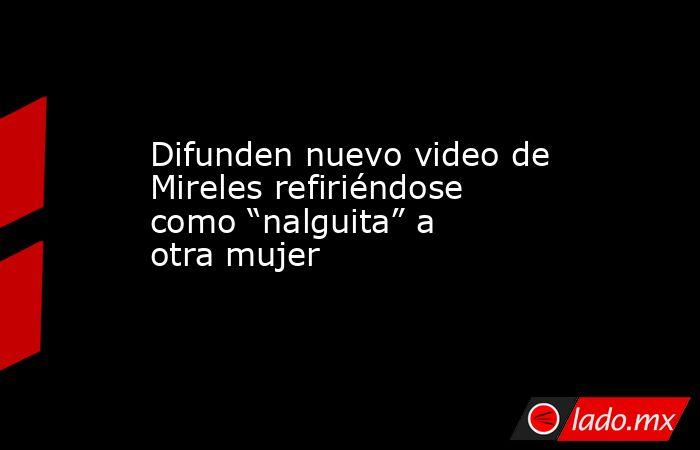 """Difunden nuevo video de Mireles refiriéndose como """"nalguita"""" a otra mujer. Noticias en tiempo real"""