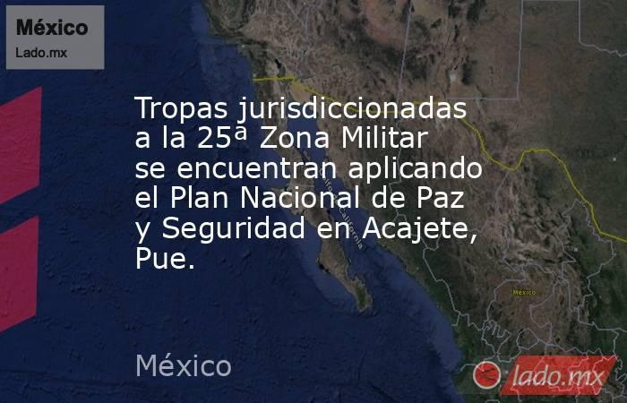 Tropas jurisdiccionadas a la 25ª Zona Militar se encuentran aplicando el Plan Nacional de Paz y Seguridad en Acajete, Pue.. Noticias en tiempo real