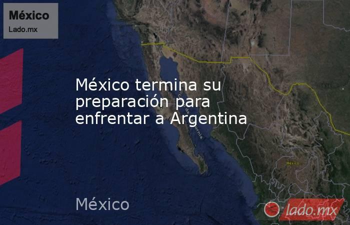 México termina su preparación para enfrentar a Argentina. Noticias en tiempo real