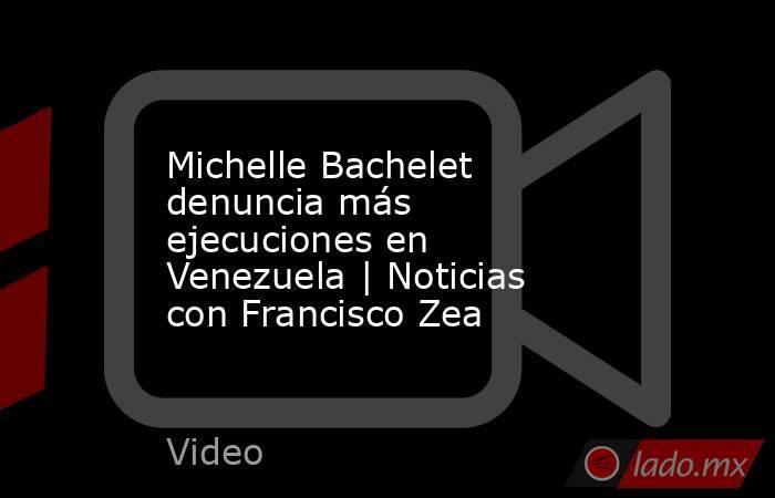 Michelle Bachelet denuncia más ejecuciones en Venezuela   Noticias con Francisco Zea. Noticias en tiempo real