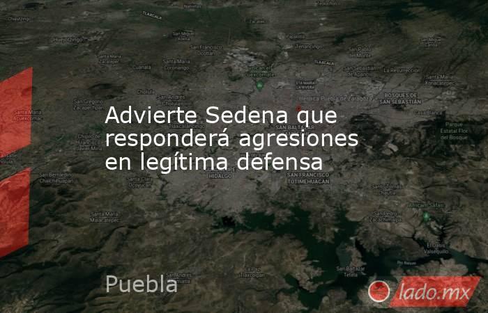 Advierte Sedena que responderá agresiones en legítima defensa. Noticias en tiempo real