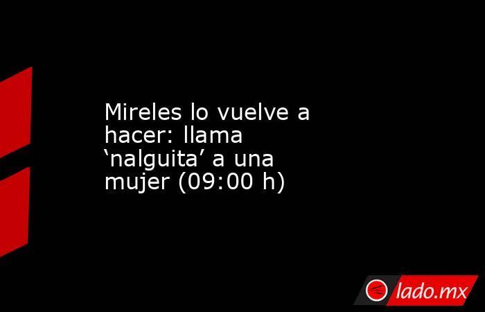 Mireles lo vuelve a hacer: llama 'nalguita' a una mujer (09:00 h). Noticias en tiempo real