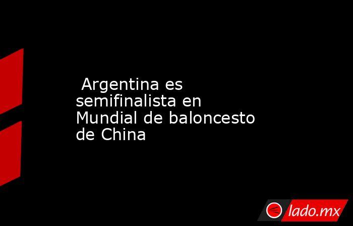 Argentina es semifinalista en Mundial de baloncesto de China. Noticias en tiempo real