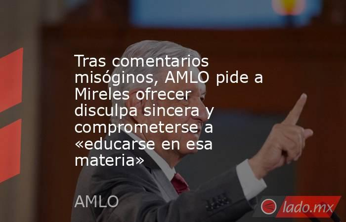 Tras comentarios misóginos, AMLO pide a Mireles ofrecer disculpa sincera y comprometerse a «educarse en esa materia». Noticias en tiempo real